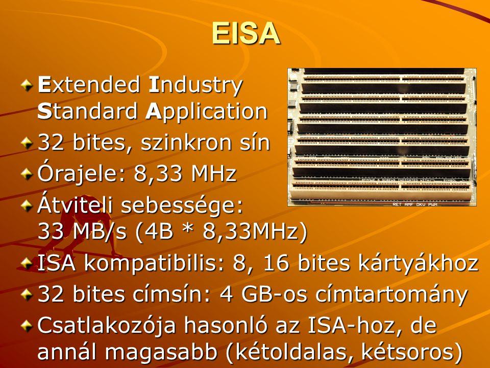 EISA Extended Industry Standard Application 32 bites, szinkron sín Órajele: 8,33 MHz Átviteli sebessége: 33 MB/s (4B * 8,33MHz) ISA kompatibilis: 8, 16 bites kártyákhoz 32 bites címsín: 4 GB-os címtartomány Csatlakozója hasonló az ISA-hoz, de annál magasabb (kétoldalas, kétsoros)