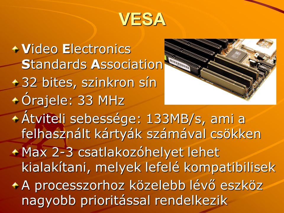 VESA Video Electronics Standards Association 32 bites, szinkron sín Órajele: 33 MHz Átviteli sebessége: 133MB/s, ami a felhasznált kártyák számával csökken Max 2-3 csatlakozóhelyet lehet kialakítani, melyek lefelé kompatibilisek A processzorhoz közelebb lévő eszköz nagyobb prioritással rendelkezik