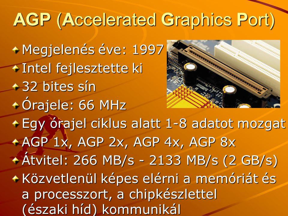 AGP (Accelerated Graphics Port) Megjelenés éve: 1997 Intel fejlesztette ki 32 bites sín Órajele: 66 MHz Egy órajel ciklus alatt 1-8 adatot mozgat AGP 1x, AGP 2x, AGP 4x, AGP 8x Átvitel: 266 MB/s - 2133 MB/s (2 GB/s) Közvetlenül képes elérni a memóriát és a processzort, a chipkészlettel (északi híd) kommunikál