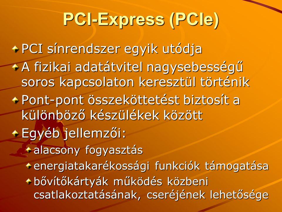 PCI-Express (PCIe) PCI sínrendszer egyik utódja A fizikai adatátvitel nagysebességű soros kapcsolaton keresztül történik Pont-pont összeköttetést biztosít a különböző készülékek között Egyéb jellemzői: alacsony fogyasztás energiatakarékossági funkciók támogatása bővítőkártyák működés közbeni csatlakoztatásának, cseréjének lehetősége