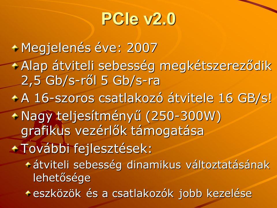 PCIe v2.0 Megjelenés éve: 2007 Alap átviteli sebesség megkétszereződik 2,5 Gb/s-ről 5 Gb/s-ra A 16-szoros csatlakozó átvitele 16 GB/s.