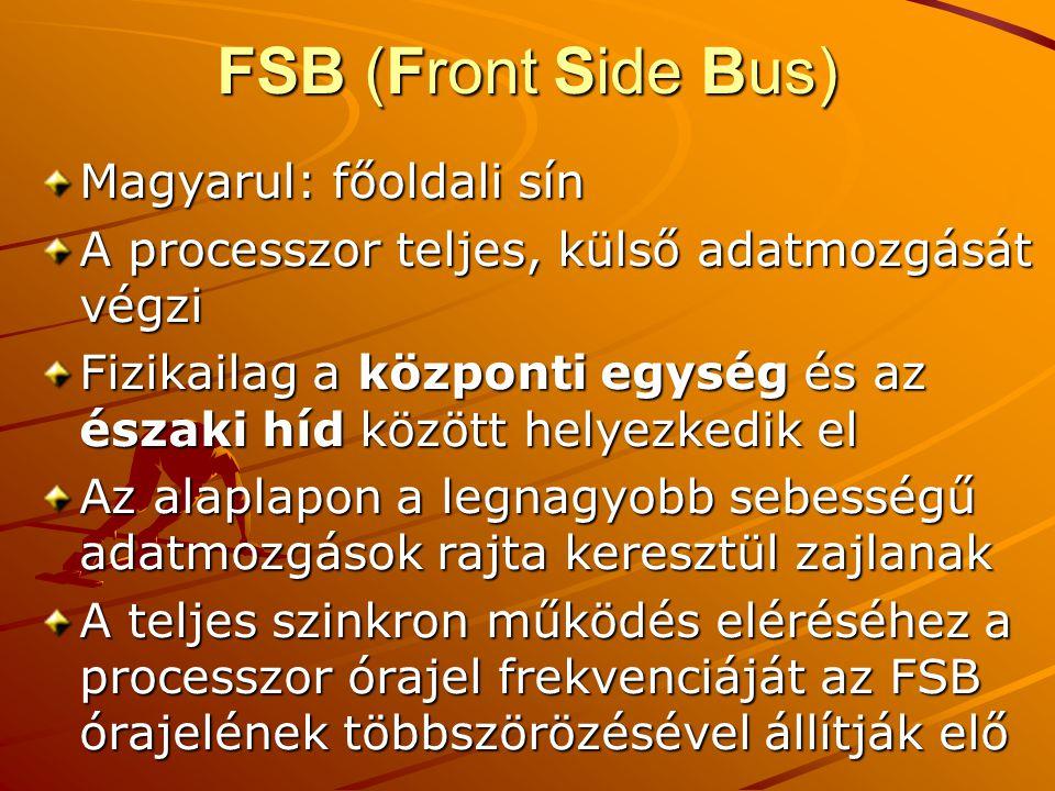 FSB (Front Side Bus) Magyarul: főoldali sín A processzor teljes, külső adatmozgását végzi Fizikailag a központi egység és az északi híd között helyezkedik el Az alaplapon a legnagyobb sebességű adatmozgások rajta keresztül zajlanak A teljes szinkron működés eléréséhez a processzor órajel frekvenciáját az FSB órajelének többszörözésével állítják elő