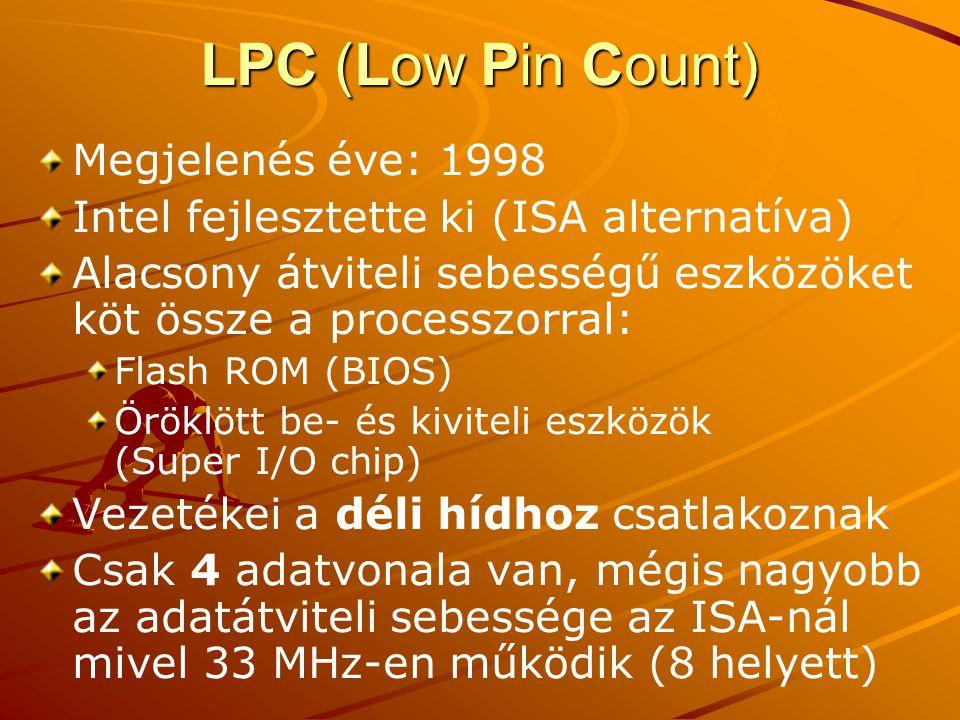 LPC (Low Pin Count) Megjelenés éve: 1998 Intel fejlesztette ki (ISA alternatíva) Alacsony átviteli sebességű eszközöket köt össze a processzorral: Flash ROM (BIOS) Öröklött be- és kiviteli eszközök (Super I/O chip) Vezetékei a déli hídhoz csatlakoznak Csak 4 adatvonala van, mégis nagyobb az adatátviteli sebessége az ISA-nál mivel 33 MHz-en működik (8 helyett)