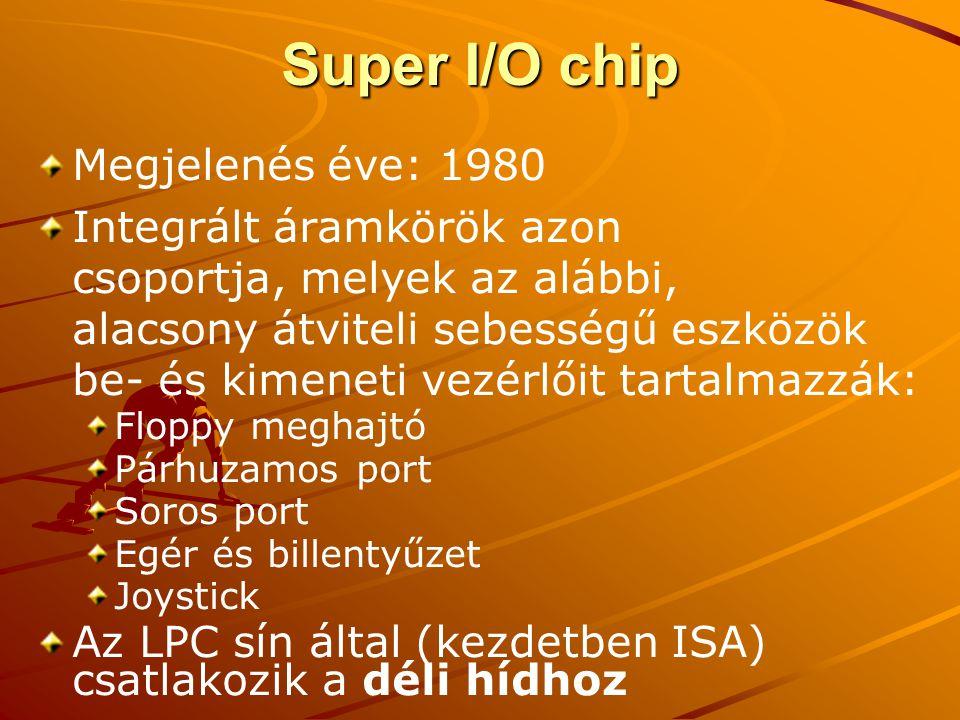 Super I/O chip Megjelenés éve: 1980 Integrált áramkörök azon csoportja, melyek az alábbi, alacsony átviteli sebességű eszközök be- és kimeneti vezérlőit tartalmazzák: Floppy meghajtó Párhuzamos port Soros port Egér és billentyűzet Joystick Az LPC sín által (kezdetben ISA) csatlakozik a déli hídhoz