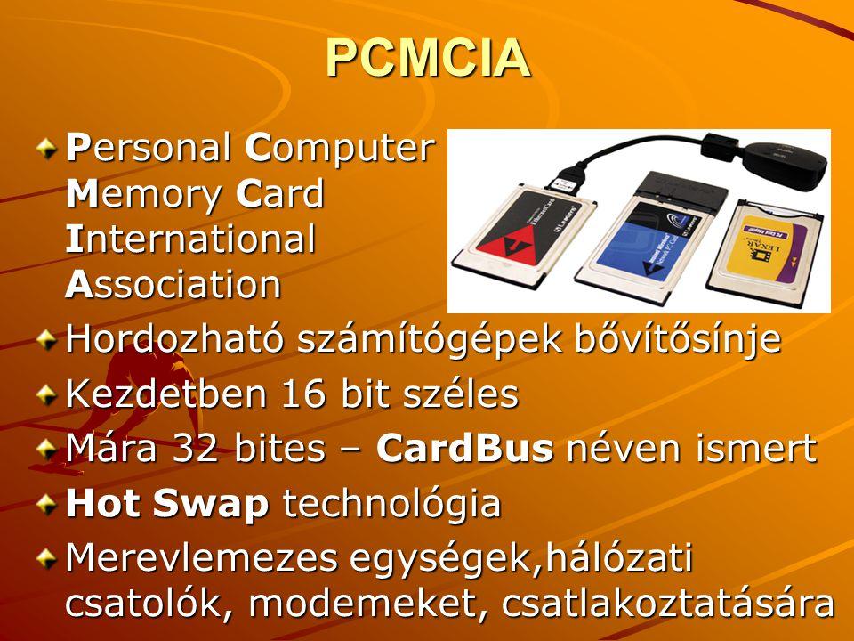 PCMCIA Personal Computer Memory Card International Association Hordozható számítógépek bővítősínje Kezdetben 16 bit széles Mára 32 bites – CardBus néven ismert Hot Swap technológia Merevlemezes egységek,hálózati csatolók, modemeket, csatlakoztatására