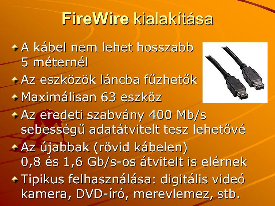 FireWire kialakítása A kábel nem lehet hosszabb 5 méternél Az eszközök láncba fűzhetők Maximálisan 63 eszköz Az eredeti szabvány 400 Mb/s sebességű adatátvitelt tesz lehetővé Az újabbak (rövid kábelen) 0,8 és 1,6 Gb/s-os átvitelt is elérnek Tipikus felhasználása: digitális videó kamera, DVD-író, merevlemez, stb.