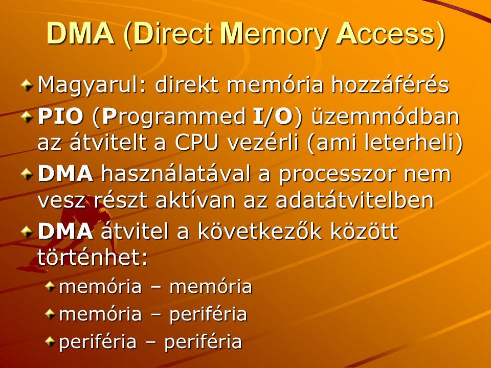 DMA (Direct Memory Access) Magyarul: direkt memória hozzáférés PIO (Programmed I/O) üzemmódban az átvitelt a CPU vezérli (ami leterheli) DMA használatával a processzor nem vesz részt aktívan az adatátvitelben DMA átvitel a következők között történhet: memória – memória memória – periféria periféria – periféria