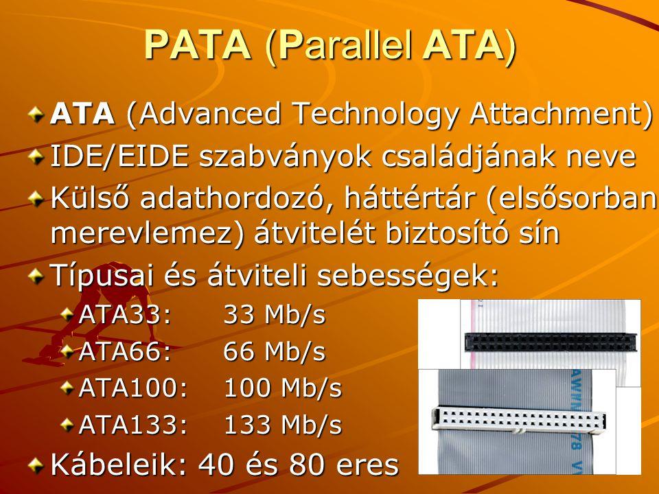 PATA (Parallel ATA) ATA (Advanced Technology Attachment) IDE/EIDE szabványok családjának neve Külső adathordozó, háttértár (elsősorban merevlemez) átvitelét biztosító sín Típusai és átviteli sebességek: ATA33:33 Mb/s ATA66:66 Mb/s ATA100:100 Mb/s ATA133:133 Mb/s Kábeleik: 40 és 80 eres