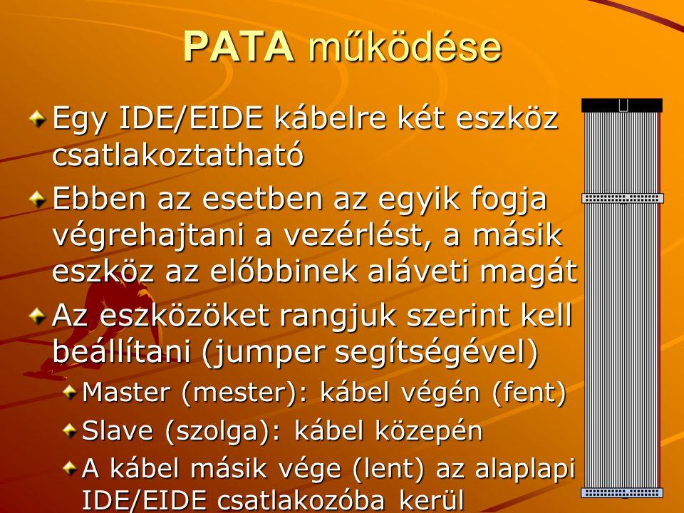 PATA működése Egy IDE/EIDE kábelre két eszköz csatlakoztatható Ebben az esetben az egyik fogja végrehajtani a vezérlést, a másik eszköz az előbbinek aláveti magát Az eszközöket rangjuk szerint kell beállítani (jumper segítségével) Master (mester): kábel végén (fent) Slave (szolga): kábel közepén A kábel másik vége (lent) az alaplapi IDE/EIDE csatlakozóba kerül