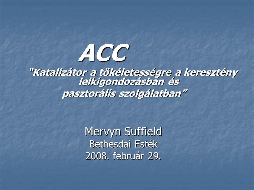 ACC ACC Katalizátor a tökéletességre a keresztény lelkigondozásban és Katalizátor a tökéletességre a keresztény lelkigondozásban és pasztorális szolgálatban Mervyn Suffield Bethesdai Esték 2008.