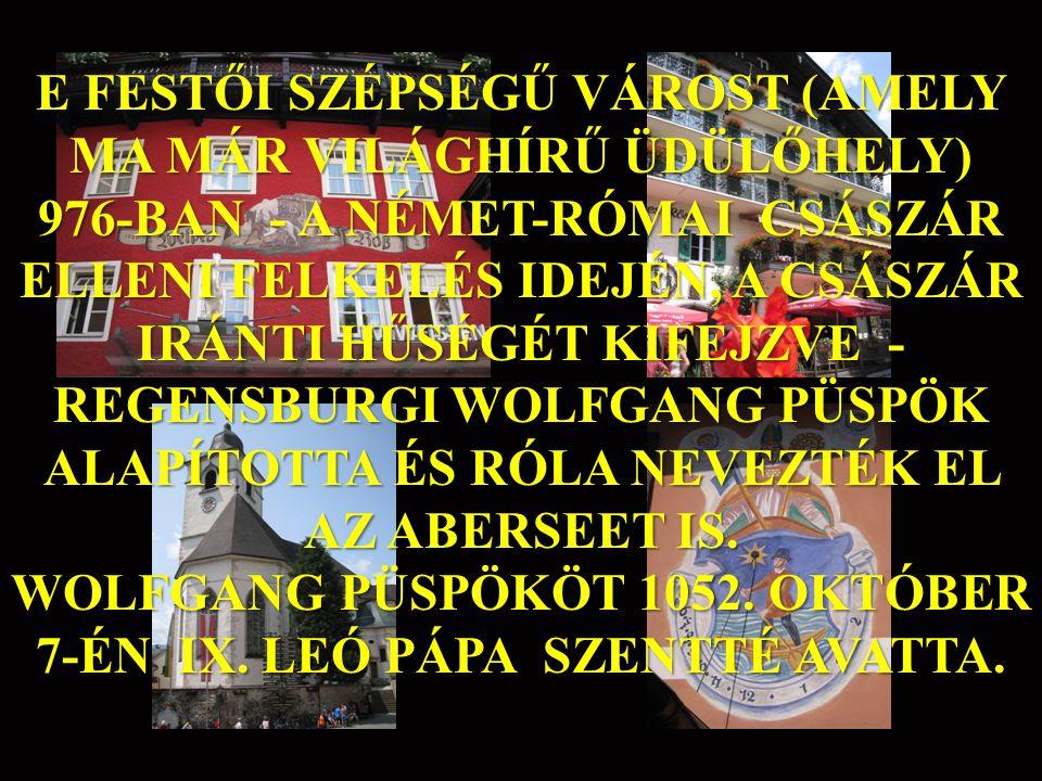 E FESTŐI SZÉPSÉGŰ VÁROST (AMELY MA MÁR VILÁGHÍRŰ ÜDÜLŐHELY) 976-BAN - A NÉMET-RÓMAI CSÁSZÁR ELLENI FELKELÉS IDEJÉN, A CSÁSZÁR IRÁNTI HŰSÉGÉT KIFEJZVE - REGENSBURGI WOLFGANG PÜSPÖK ALAPÍTOTTA ÉS RÓLA NEVEZTÉK EL AZ ABERSEET IS.