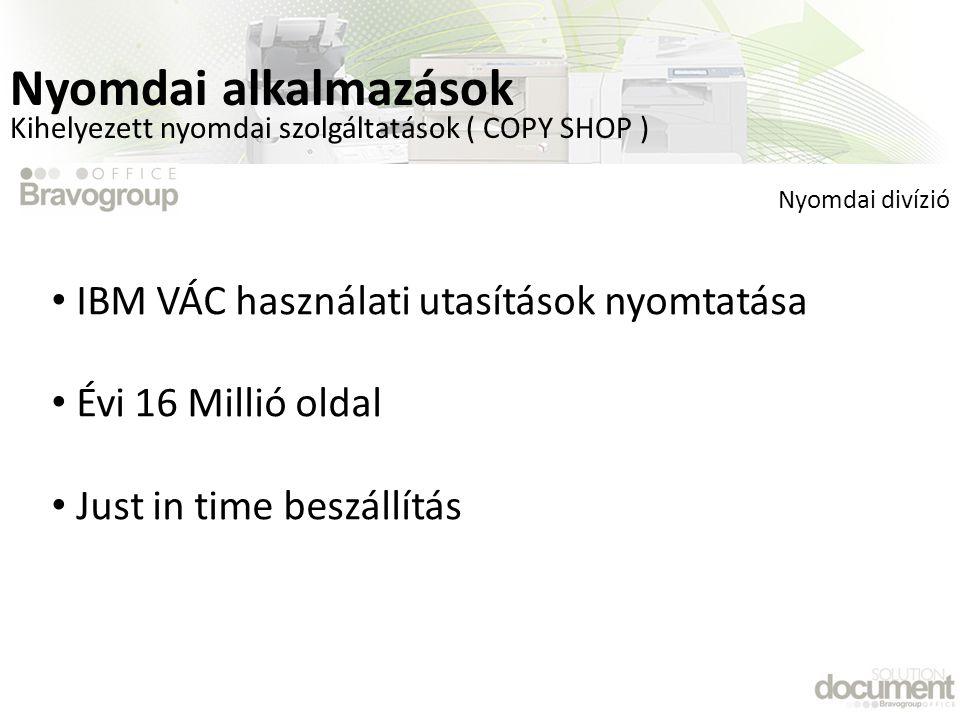 Kihelyezett nyomdai szolgáltatások ( COPY SHOP ) • IBM VÁC használati utasítások nyomtatása • Évi 16 Millió oldal • Just in time beszállítás Nyomdai divízió Nyomdai alkalmazások