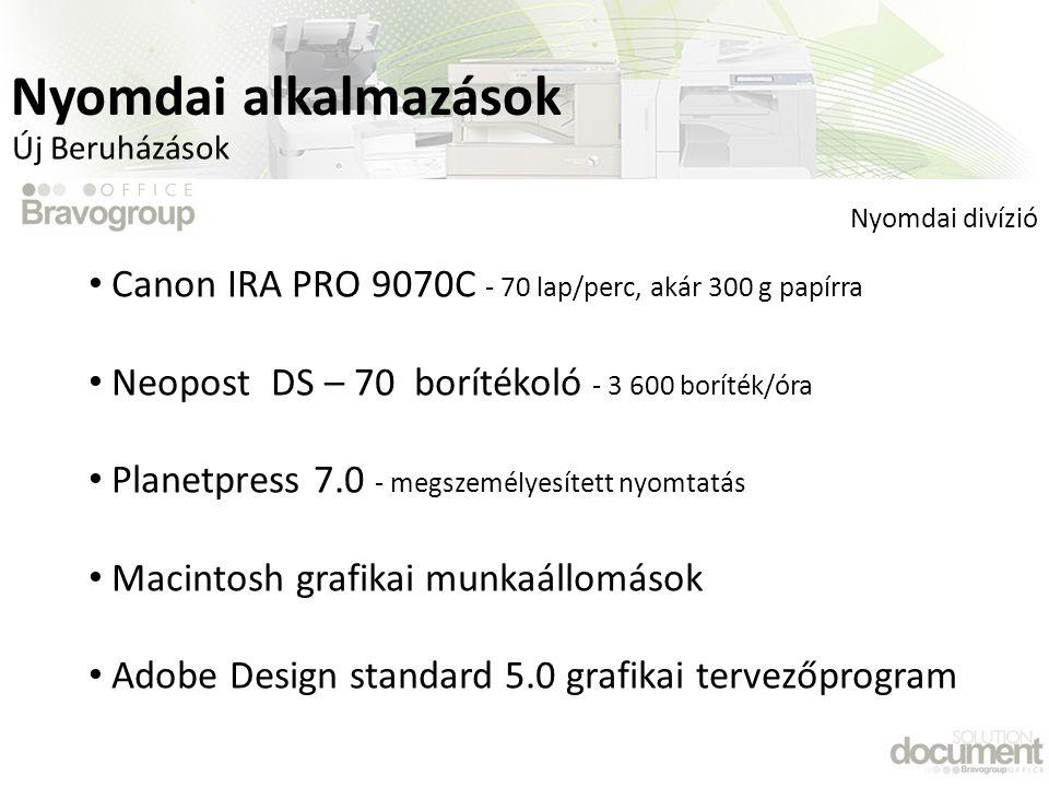 • Canon IRA PRO 9070C - 70 lap/perc, akár 300 g papírra • Neopost DS – 70 borítékoló - 3 600 boríték/óra • Planetpress 7.0 - megszemélyesített nyomtatás • Macintosh grafikai munkaállomások • Adobe Design standard 5.0 grafikai tervezőprogram Nyomdai divízió Új Beruházások Nyomdai alkalmazások
