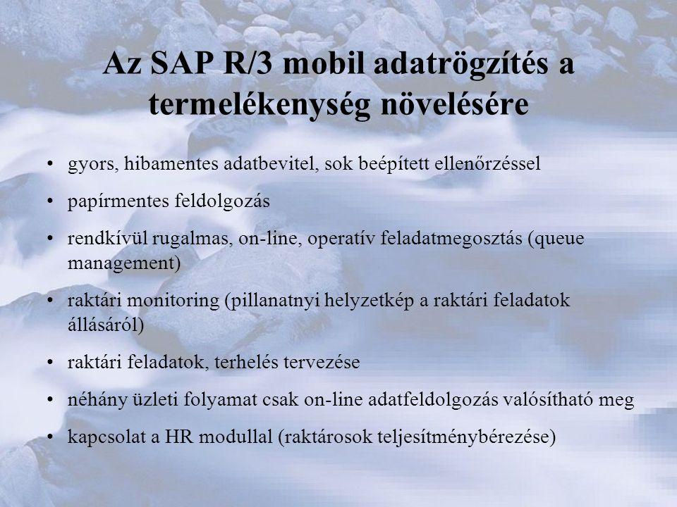 Az SAP R/3 mobil adatrögzítés a termelékenység növelésére •gyors, hibamentes adatbevitel, sok beépített ellenőrzéssel •papírmentes feldolgozás •rendkívül rugalmas, on-line, operatív feladatmegosztás (queue management) •raktári monitoring (pillanatnyi helyzetkép a raktári feladatok állásáról) •raktári feladatok, terhelés tervezése •néhány üzleti folyamat csak on-line adatfeldolgozás valósítható meg •kapcsolat a HR modullal (raktárosok teljesítménybérezése)