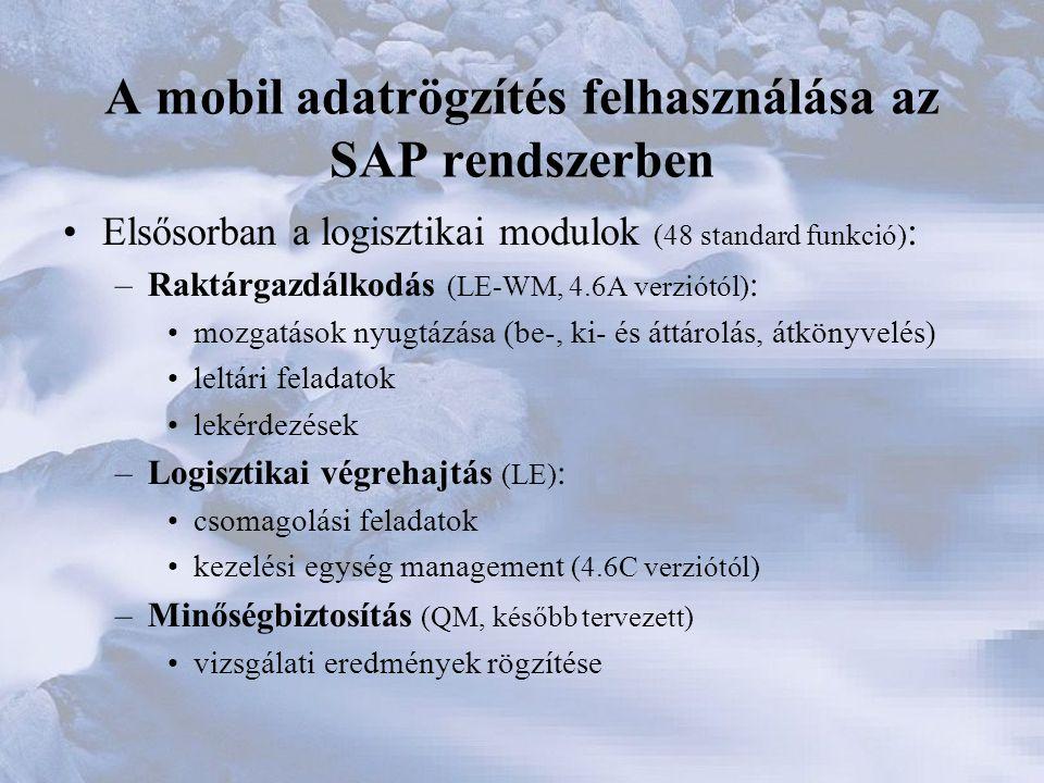 A mobil adatrögzítés felhasználása az SAP rendszerben •Elsősorban a logisztikai modulok (48 standard funkció) : –Raktárgazdálkodás (LE-WM, 4.6A verziótól) : •mozgatások nyugtázása (be-, ki- és áttárolás, átkönyvelés) •leltári feladatok •lekérdezések –Logisztikai végrehajtás (LE) : •csomagolási feladatok •kezelési egység management (4.6C verziótól) –Minőségbiztosítás (QM, később tervezett) •vizsgálati eredmények rögzítése