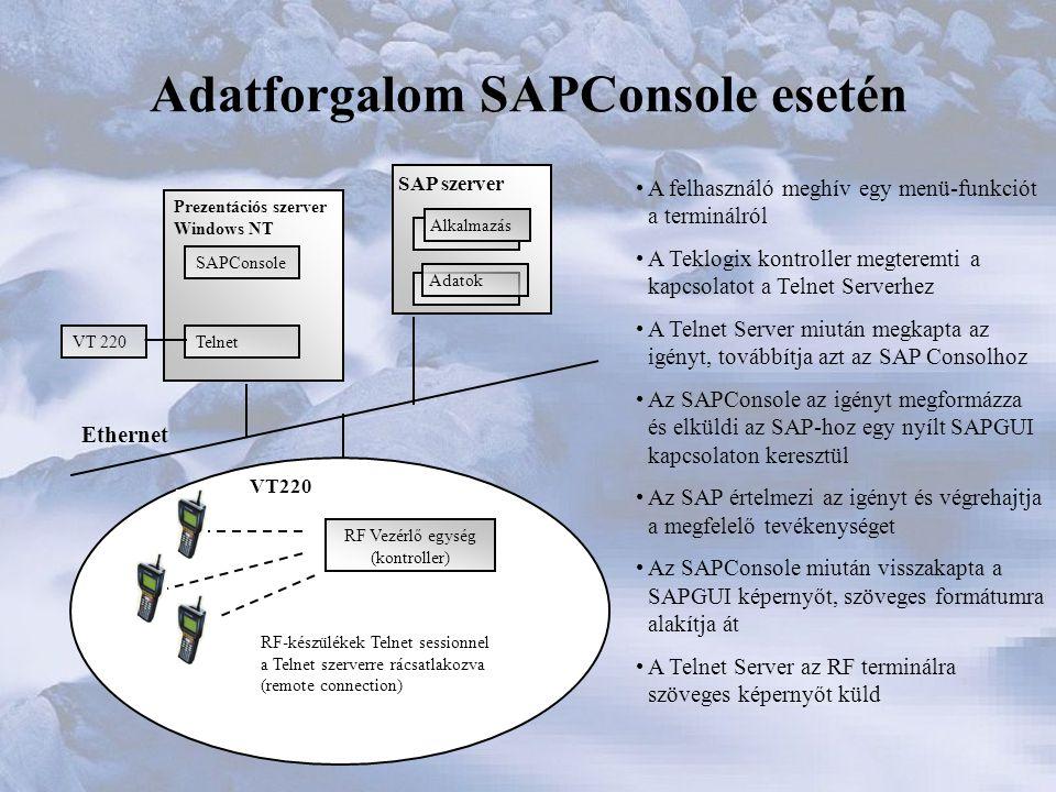 Adatforgalom SAPConsole esetén SAP szerver Alkalmazás Adatok Prezentációs szerver Windows NT Telnet SAPConsole VT 220 RF Vezérlő egység (kontroller) RF-készülékek Telnet sessionnel a Telnet szerverre rácsatlakozva (remote connection) Ethernet •A felhasználó meghív egy menü-funkciót a terminálról •A Teklogix kontroller megteremti a kapcsolatot a Telnet Serverhez •A Telnet Server miután megkapta az igényt, továbbítja azt az SAP Consolhoz •Az SAPConsole az igényt megformázza és elküldi az SAP-hoz egy nyílt SAPGUI kapcsolaton keresztül •Az SAP értelmezi az igényt és végrehajtja a megfelelő tevékenységet •Az SAPConsole miután visszakapta a SAPGUI képernyőt, szöveges formátumra alakítja át •A Telnet Server az RF terminálra szöveges képernyőt küld