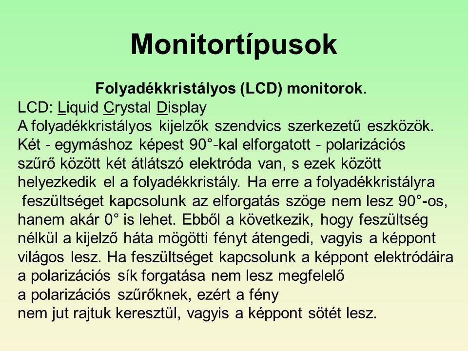 Monitortípusok Folyadékkristályos (LCD) monitorok. LCD: Liquid Crystal Display A folyadékkristályos kijelzők szendvics szerkezetű eszközök. Két - egym