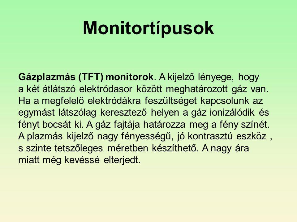 Monitortípusok Gázplazmás (TFT) monitorok. A kijelző lényege, hogy a két átlátszó elektródasor között meghatározott gáz van. Ha a megfelelő elektródák