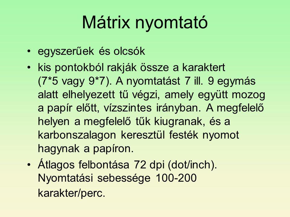 Mátrix nyomtató •egyszerűek és olcsók •kis pontokból rakják össze a karaktert (7*5 vagy 9*7). A nyomtatást 7 ill. 9 egymás alatt elhelyezett tű végzi,