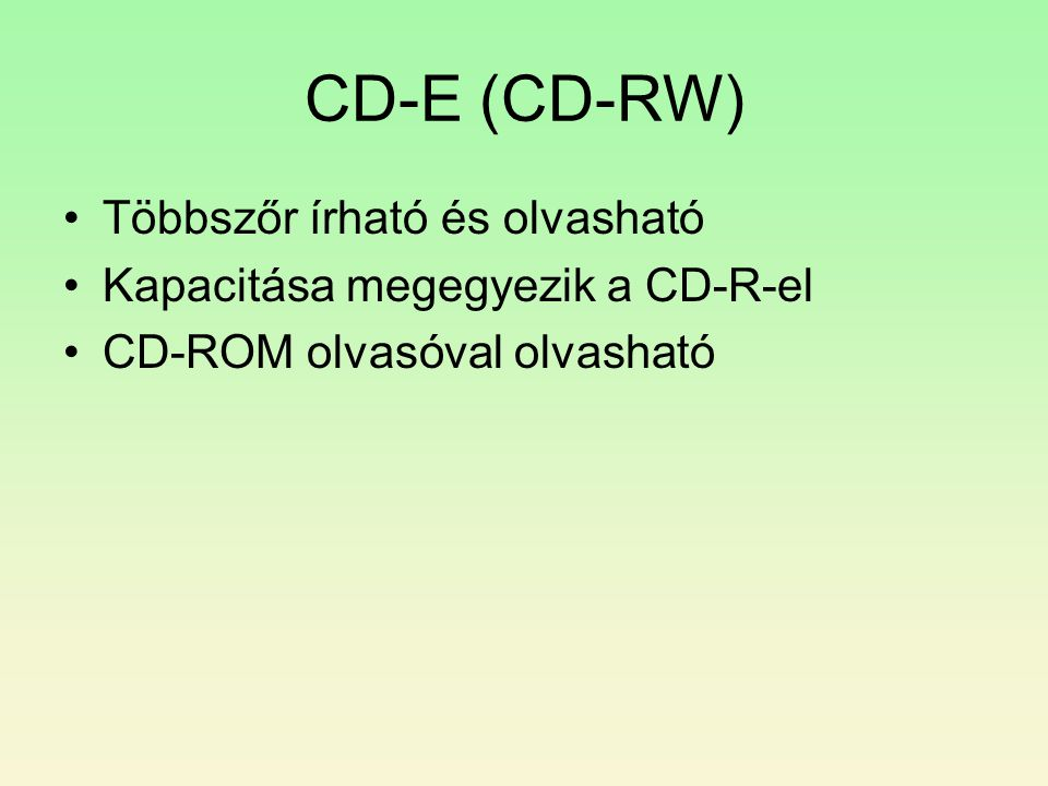 CD-E (CD-RW) •Többszőr írható és olvasható •Kapacitása megegyezik a CD-R-el •CD-ROM olvasóval olvasható