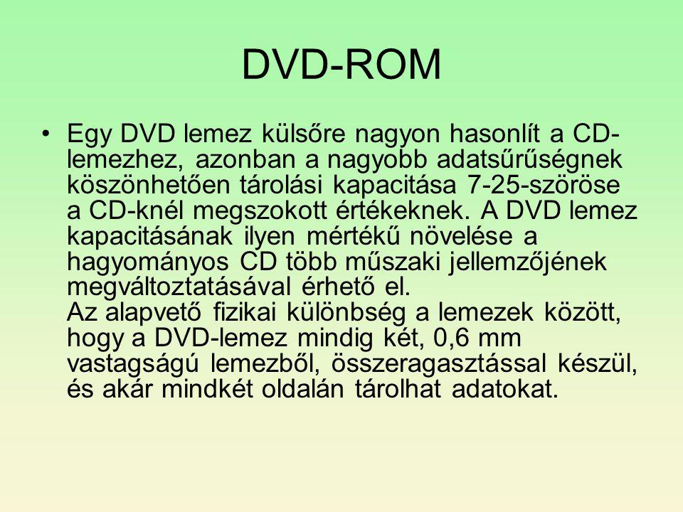 DVD-ROM •Egy DVD lemez külsőre nagyon hasonlít a CD- lemezhez, azonban a nagyobb adatsűrűségnek köszönhetően tárolási kapacitása 7-25-szöröse a CD-knél megszokott értékeknek.