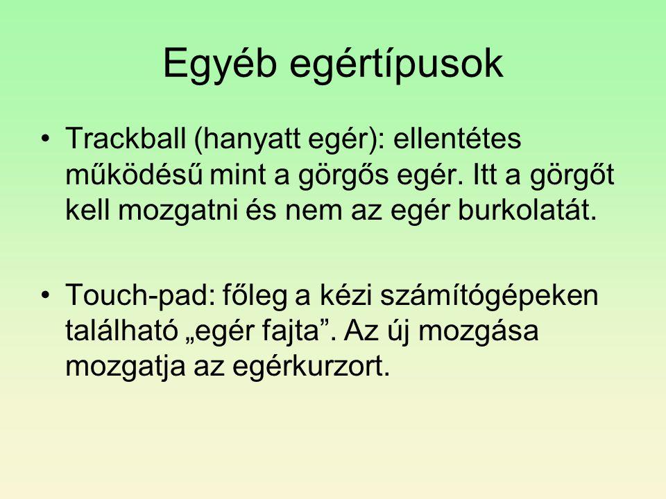 Egyéb egértípusok •Trackball (hanyatt egér): ellentétes működésű mint a görgős egér. Itt a görgőt kell mozgatni és nem az egér burkolatát. •Touch-pad: