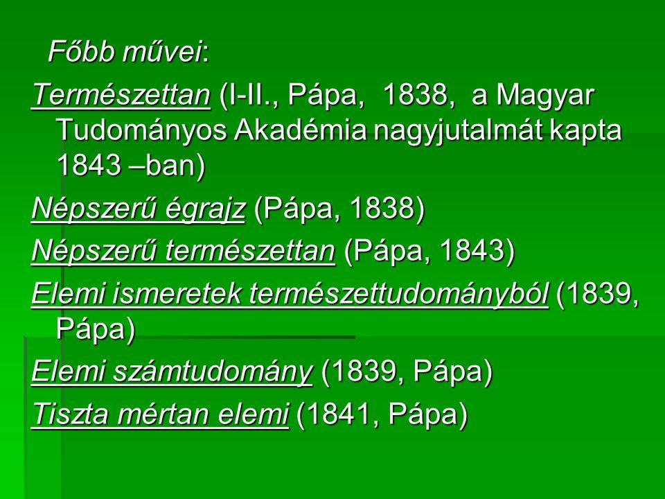 Főbb művei: Főbb művei: Természettan (I-II., Pápa, 1838, a Magyar Tudományos Akadémia nagyjutalmát kapta 1843 –ban) Népszerű égrajz (Pápa, 1838) Népsz