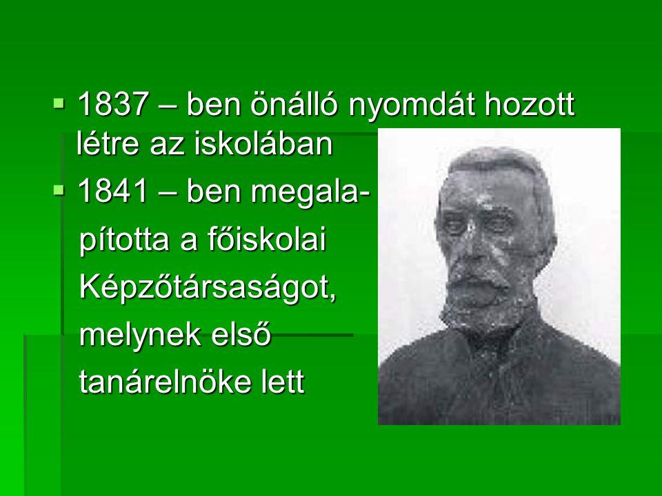  1837 – ben önálló nyomdát hozott létre az iskolában  1841 – ben megala- pította a főiskolai pította a főiskolai Képzőtársaságot, Képzőtársaságot, m