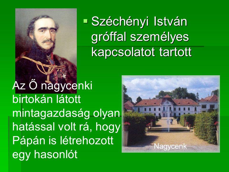  Széchényi István gróffal személyes kapcsolatot tartott Az Ő nagycenki birtokán látott mintagazdaság olyan hatással volt rá, hogy Pápán is létrehozot