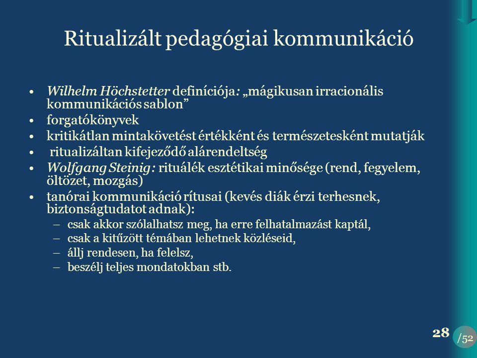 """/52 28 Ritualizált pedagógiai kommunikáció •Wilhelm Höchstetter definíciója: """"mágikusan irracionális kommunikációs sablon •forgatókönyvek •kritikátlan mintakövetést értékként és természetesként mutatják • ritualizáltan kifejeződő alárendeltség •Wolfgang Steinig: rituálék esztétikai minősége (rend, fegyelem, öltözet, mozgás) •tanórai kommunikáció rítusai (kevés diák érzi terhesnek, biztonságtudatot adnak): –csak akkor szólalhatsz meg, ha erre felhatalmazást kaptál, –csak a kitűzött témában lehetnek közléseid, –állj rendesen, ha felelsz, –beszélj teljes mondatokban stb."""