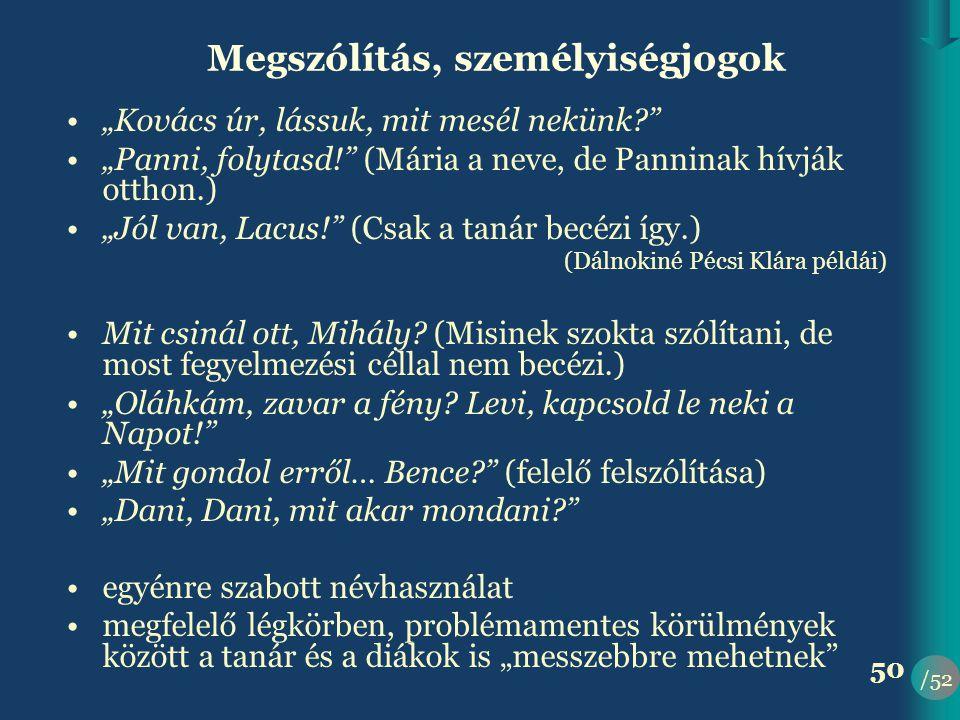 """/52 50 Megszólítás, személyiségjogok •""""Kovács úr, lássuk, mit mesél nekünk? •""""Panni, folytasd! (Mária a neve, de Panninak hívják otthon.) •""""Jól van, Lacus! (Csak a tanár becézi így.) (Dálnokiné Pécsi Klára példái) •Mit csinál ott, Mihály."""