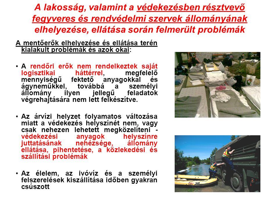 A lakosság, valamint a védekezésben résztvevő fegyveres és rendvédelmi szervek állományának elhelyezése, ellátása során felmerült problémák A mentőerők elhelyezése és ellátása terén kialakult problémák és azok okai: •A rendőri erők nem rendelkeztek saját logisztikai háttérrel, megfelelő mennyiségű fektető anyagokkal és ágyneműkkel, továbbá a személyi állomány ilyen jellegű feladatok végrehajtására nem lett felkészítve.