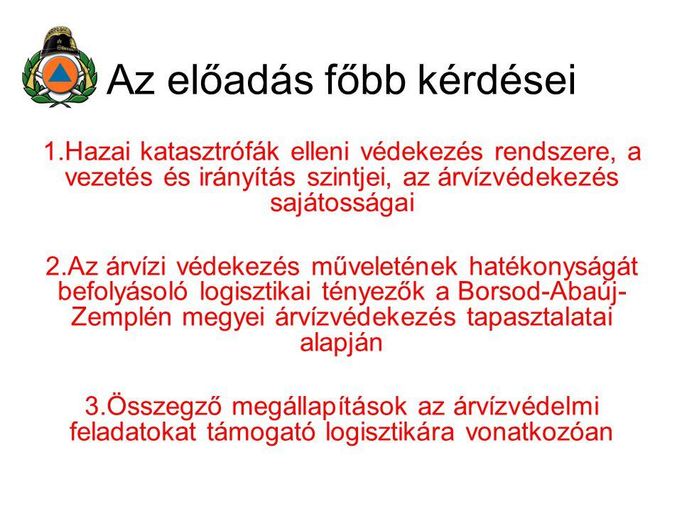 Az előadás főbb kérdései 1.Hazai katasztrófák elleni védekezés rendszere, a vezetés és irányítás szintjei, az árvízvédekezés sajátosságai 2.Az árvízi védekezés műveletének hatékonyságát befolyásoló logisztikai tényezők a Borsod-Abaúj- Zemplén megyei árvízvédekezés tapasztalatai alapján 3.Összegző megállapítások az árvízvédelmi feladatokat támogató logisztikára vonatkozóan