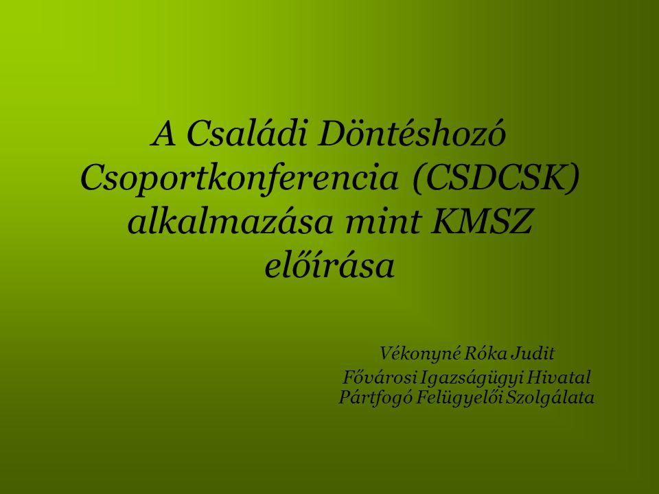 A Családi Döntéshozó Csoportkonferencia (CSDCSK) alkalmazása mint KMSZ előírása Vékonyné Róka Judit Fővárosi Igazságügyi Hivatal Pártfogó Felügyelői S