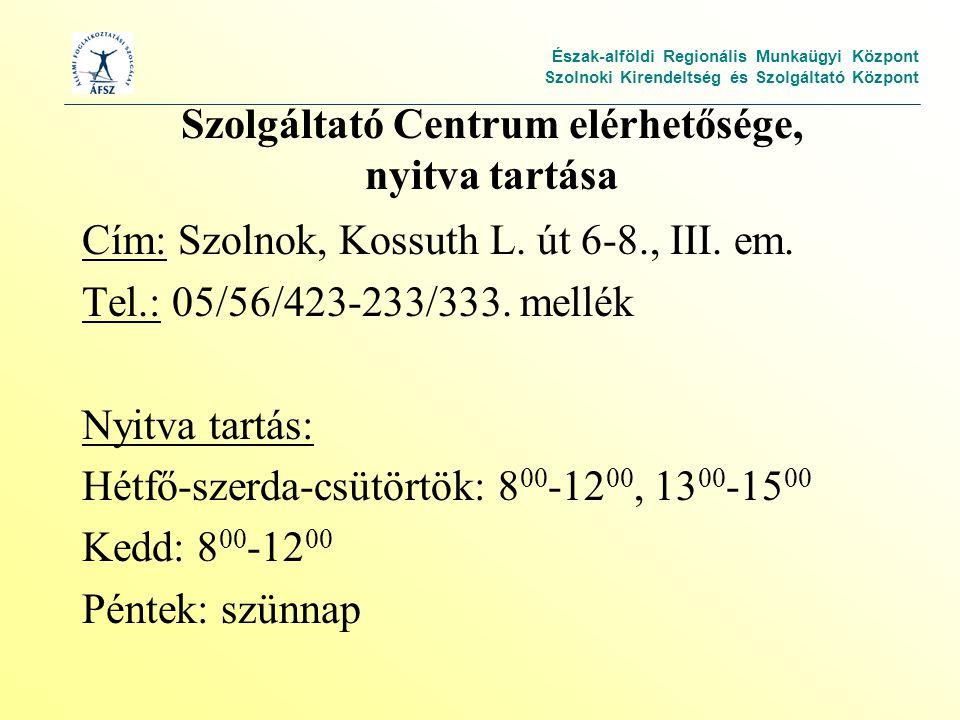 Észak-alföldi Regionális Munkaügyi Központ Szolnoki Kirendeltség és Szolgáltató Központ Szolgáltató Centrum elérhetősége, nyitva tartása Cím: Szolnok, Kossuth L.