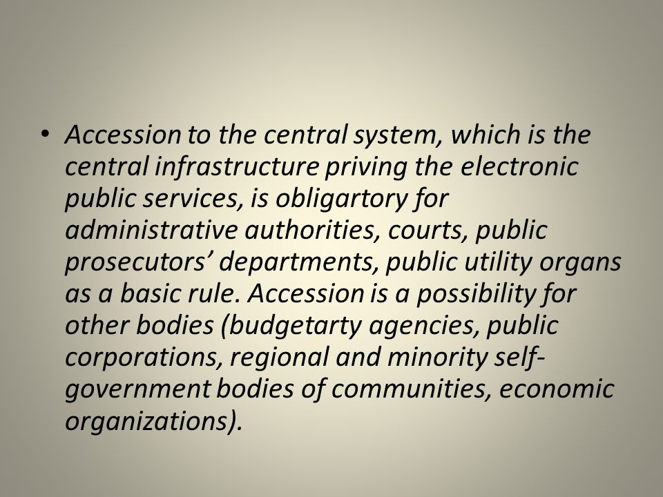 • Accession to the central system, which is the central infrastructure priving the electronic public services, is obligartory for administrative autho