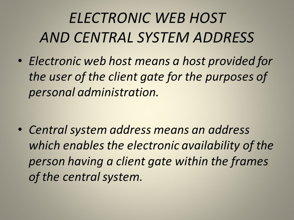 ELECTRONIC WEB HOST AND CENTRAL SYSTEM ADDRESS • Electronic web host means a host provided for the user of the client gate for the purposes of persona