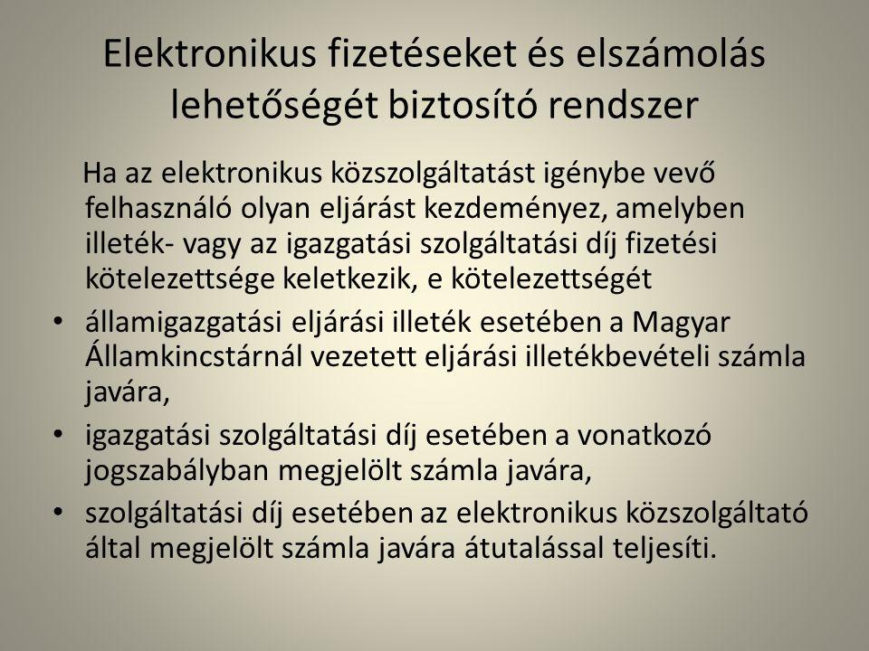 Elektronikus fizetéseket és elszámolás lehetőségét biztosító rendszer Ha az elektronikus közszolgáltatást igénybe vevő felhasználó olyan eljárást kezdeményez, amelyben illeték- vagy az igazgatási szolgáltatási díj fizetési kötelezettsége keletkezik, e kötelezettségét • államigazgatási eljárási illeték esetében a Magyar Államkincstárnál vezetett eljárási illetékbevételi számla javára, • igazgatási szolgáltatási díj esetében a vonatkozó jogszabályban megjelölt számla javára, • szolgáltatási díj esetében az elektronikus közszolgáltató által megjelölt számla javára átutalással teljesíti.