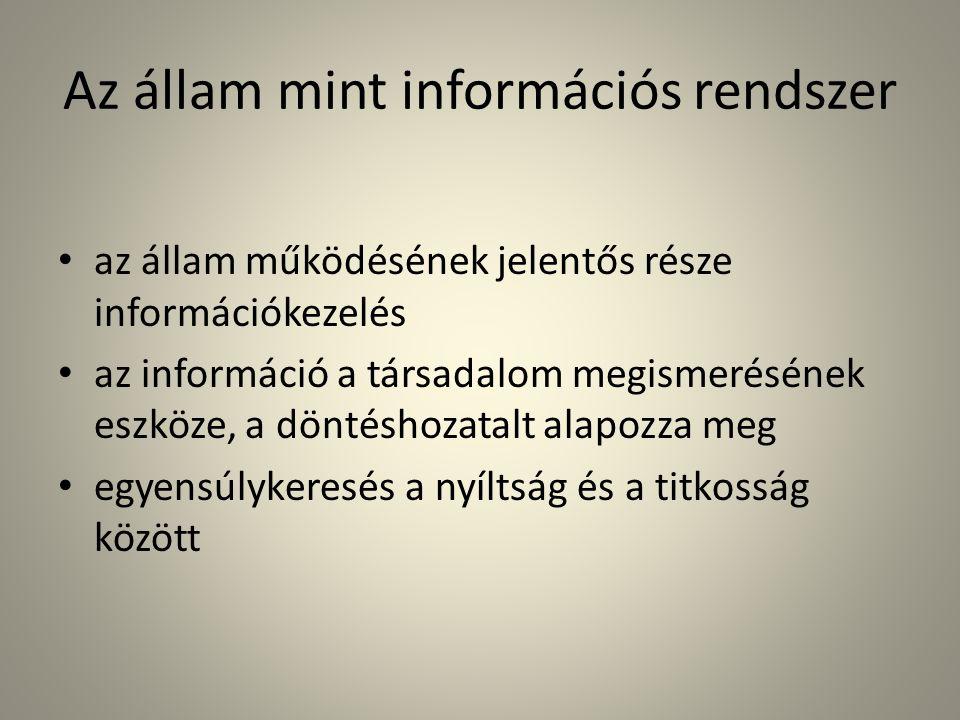 Az állam mint információs rendszer • az állam működésének jelentős része információkezelés • az információ a társadalom megismerésének eszköze, a döntéshozatalt alapozza meg • egyensúlykeresés a nyíltság és a titkosság között