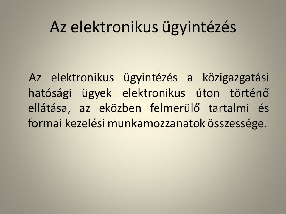 Az elektronikus ügyintézés Az elektronikus ügyintézés a közigazgatási hatósági ügyek elektronikus úton történő ellátása, az eközben felmerülő tartalmi