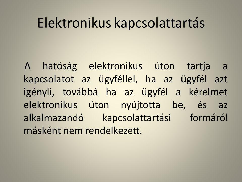 Elektronikus kapcsolattartás A hatóság elektronikus úton tartja a kapcsolatot az ügyféllel, ha az ügyfél azt igényli, továbbá ha az ügyfél a kérelmet
