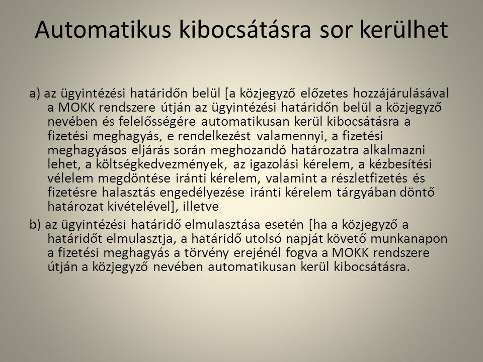 Automatikus kibocsátásra sor kerülhet a) az ügyintézési határidőn belül [a közjegyző előzetes hozzájárulásával a MOKK rendszere útján az ügyintézési határidőn belül a közjegyző nevében és felelősségére automatikusan kerül kibocsátásra a fizetési meghagyás, e rendelkezést valamennyi, a fizetési meghagyásos eljárás során meghozandó határozatra alkalmazni lehet, a költségkedvezmények, az igazolási kérelem, a kézbesítési vélelem megdöntése iránti kérelem, valamint a részletfizetés és fizetésre halasztás engedélyezése iránti kérelem tárgyában döntő határozat kivételével], illetve b) az ügyintézési határidő elmulasztása esetén [ha a közjegyző a határidőt elmulasztja, a határidő utolsó napját követő munkanapon a fizetési meghagyás a törvény erejénél fogva a MOKK rendszere útján a közjegyző nevében automatikusan kerül kibocsátásra.