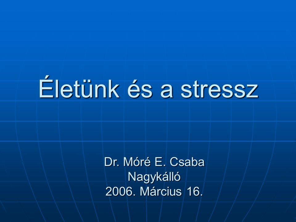 Életünk és a stressz Dr. Móré E. Csaba Nagykálló 2006. Március 16.