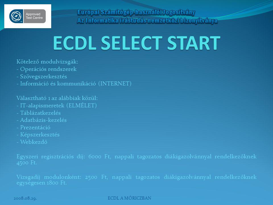 ECDL SELECT START Kötelező modulvizsgák: - Operációs rendszerek - Szövegszerkesztés - Információ és kommunikáció (INTERNET) Választható 1 az alábbiak