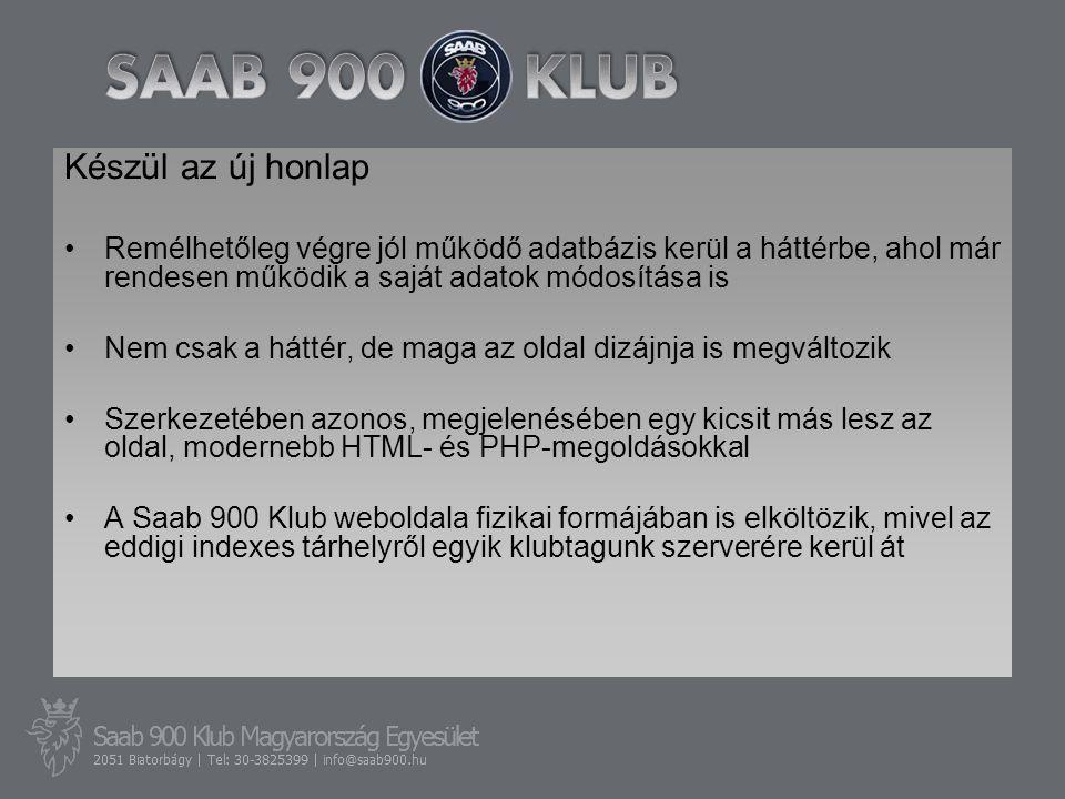 Készül az új honlap •Remélhetőleg végre jól működő adatbázis kerül a háttérbe, ahol már rendesen működik a saját adatok módosítása is •Nem csak a háttér, de maga az oldal dizájnja is megváltozik •Szerkezetében azonos, megjelenésében egy kicsit más lesz az oldal, modernebb HTML- és PHP-megoldásokkal •A Saab 900 Klub weboldala fizikai formájában is elköltözik, mivel az eddigi indexes tárhelyről egyik klubtagunk szerverére kerül át