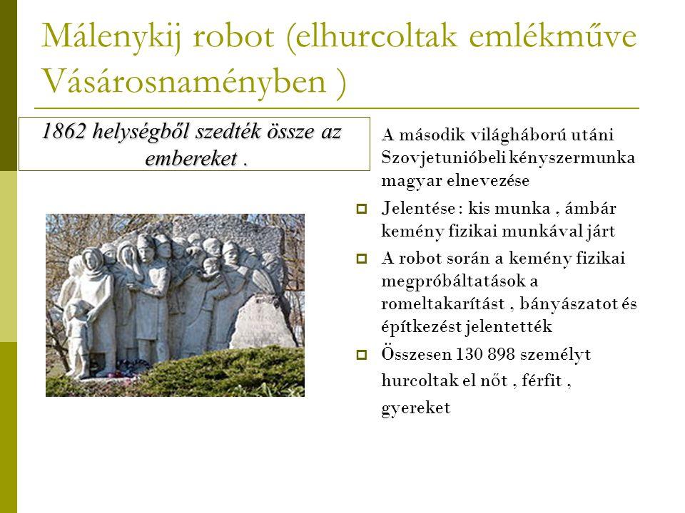 Málenykij robot (elhurcoltak emlékműve Vásárosnaményben )  A második világháború utáni Szovjetunióbeli kényszermunka magyar elnevezése  Jelentése :