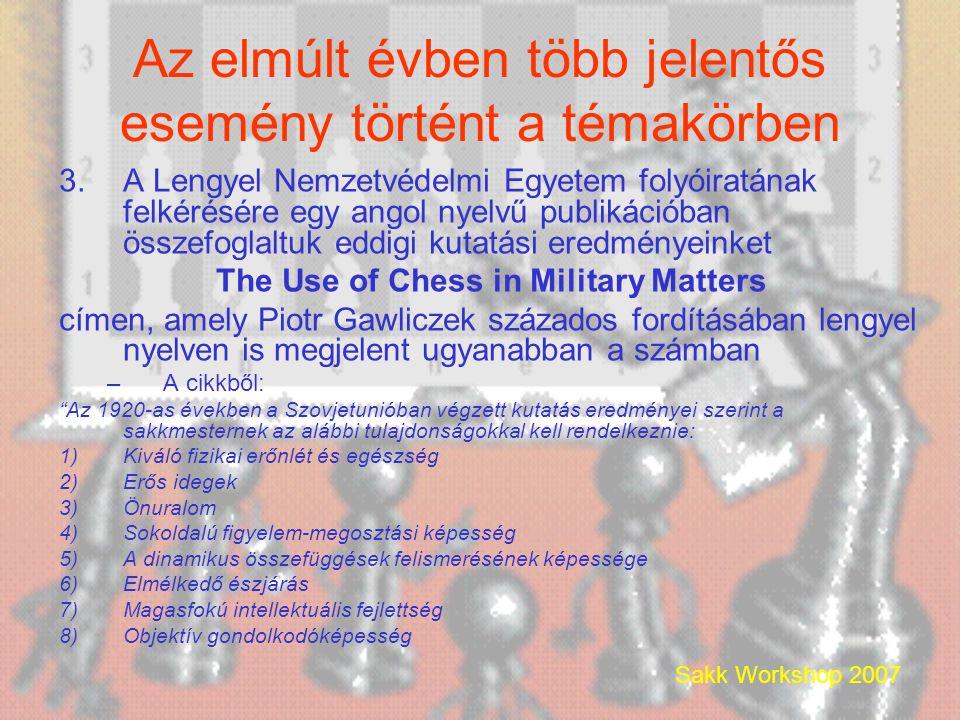 Sakk Workshop 2007 Az elmúlt évben több jelentős esemény történt a témakörben 3.A Lengyel Nemzetvédelmi Egyetem folyóiratának felkérésére egy angol nyelvű publikációban összefoglaltuk eddigi kutatási eredményeinket The Use of Chess in Military Matters címen, amely Piotr Gawliczek százados fordításában lengyel nyelven is megjelent ugyanabban a számban –A cikkből: Az 1920-as években a Szovjetunióban végzett kutatás eredményei szerint a sakkmesternek az alábbi tulajdonságokkal kell rendelkeznie: 1)Kiváló fizikai erőnlét és egészség 2)Erős idegek 3)Önuralom 4)Sokoldalú figyelem-megosztási képesség 5)A dinamikus összefüggések felismerésének képessége 6)Elmélkedő észjárás 7)Magasfokú intellektuális fejlettség 8)Objektív gondolkodóképesség