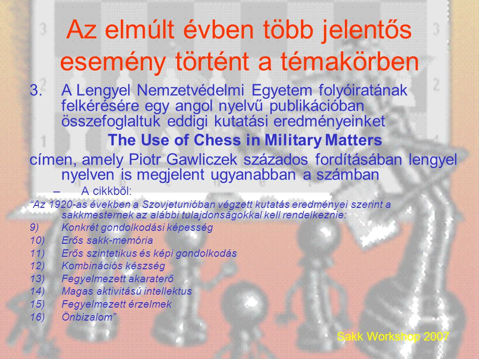 Sakk Workshop 2007 Az elmúlt évben több jelentős esemény történt a témakörben 3.A Lengyel Nemzetvédelmi Egyetem folyóiratának felkérésére egy angol nyelvű publikációban összefoglaltuk eddigi kutatási eredményeinket The Use of Chess in Military Matters címen, amely Piotr Gawliczek százados fordításában lengyel nyelven is megjelent ugyanabban a számban –A cikkből: Az 1920-as években a Szovjetunióban végzett kutatás eredményei szerint a sakkmesternek az alábbi tulajdonságokkal kell rendelkeznie: 9)Konkrét gondolkodási képesség 10)Erős sakk-memória 11)Erős szintetikus és képi gondolkodás 12)Kombinációs készség 13)Fegyelmezett akaraterő 14)Magas aktivitású intellektus 15)Fegyelmezett érzelmek 16)Önbizalom