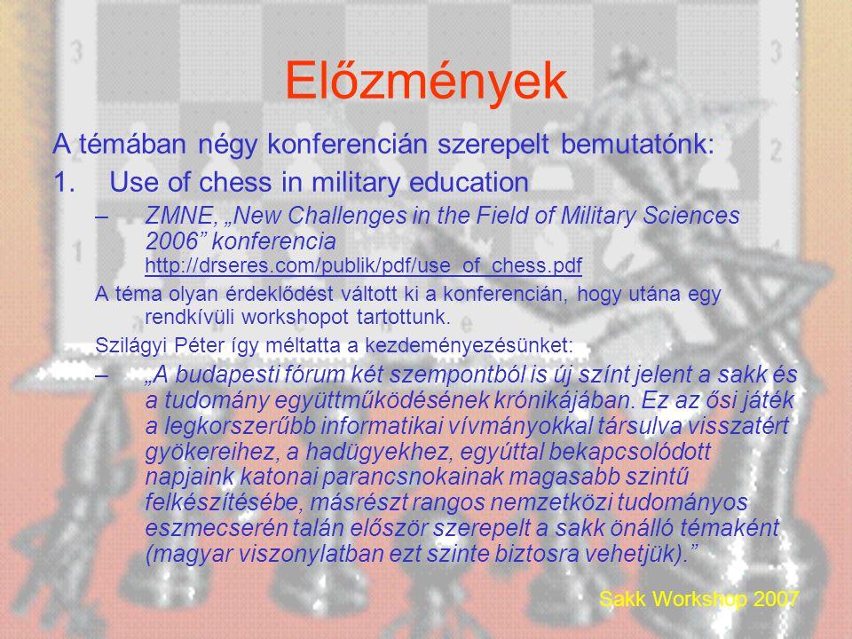 """Előzmények A témában négy konferencián szerepelt bemutatónk: 1.Use of chess in military education –ZMNE, """"New Challenges in the Field of Military Sciences 2006 konferencia http://drseres.com/publik/pdf/use_of_chess.pdf http://drseres.com/publik/pdf/use_of_chess.pdf A téma olyan érdeklődést váltott ki a konferencián, hogy utána egy rendkívüli workshopot tartottunk."""