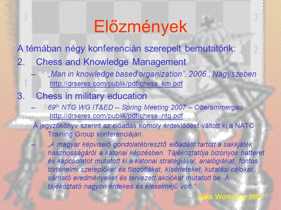 """Sakk Workshop 2007 Előzmények A témában négy konferencián szerepelt bemutatónk: 2.Chess and Knowledge Management –""""Man in knowledge based organization , 2006., Nagyszeben http://drseres.com/publik/pdf/chess_km.pdf http://drseres.com/publik/pdf/chess_km.pdf 3.Chess in military education –69 th NTG WG IT&ED -- Spring Meeting 2007 – Oberammergau http://drseres.com/publik/pdf/chess_ntg.pdfhttp://drseres.com/publik/pdf/chess_ntg.pdf A jegyzőkönyv szerint az előadás komoly érdeklődést váltott ki a NATO Training Group konferenciáján: –""""A magyar képviselő gondolatébresztő előadást tartott a sakkjáték hasznosságáról a katonai képzésben."""